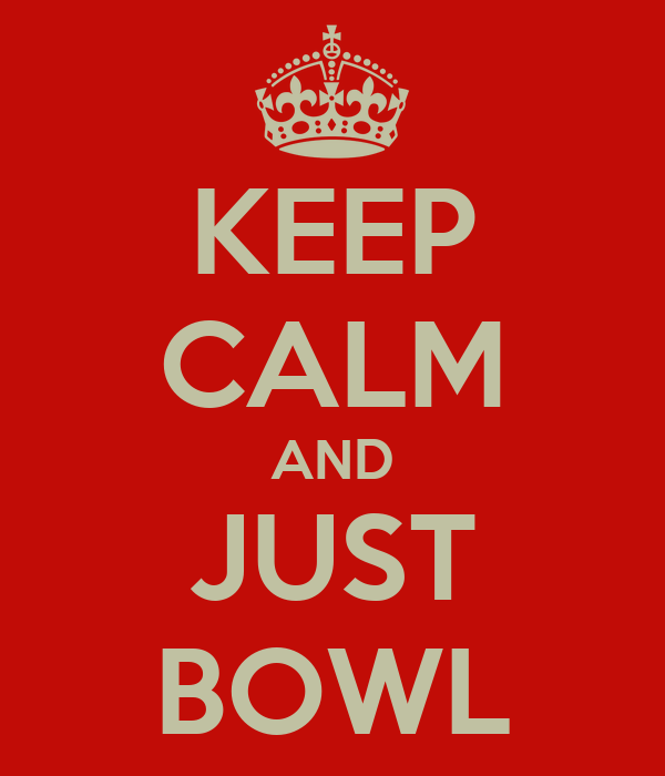 KEEP CALM AND JUST BOWL