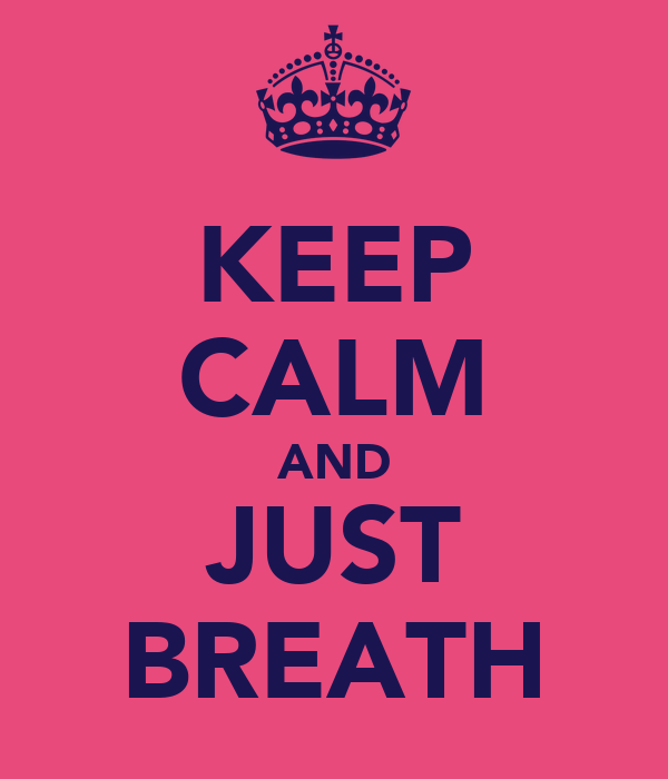 KEEP CALM AND JUST BREATH