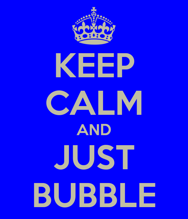 KEEP CALM AND JUST BUBBLE