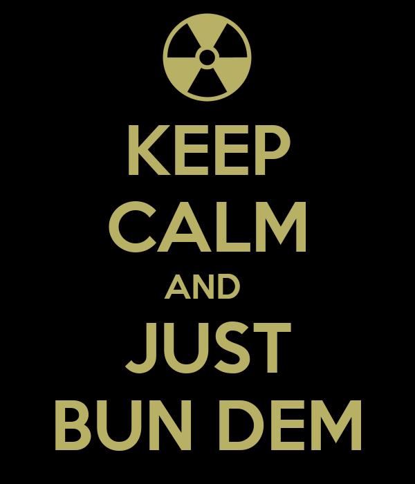 KEEP CALM AND  JUST BUN DEM