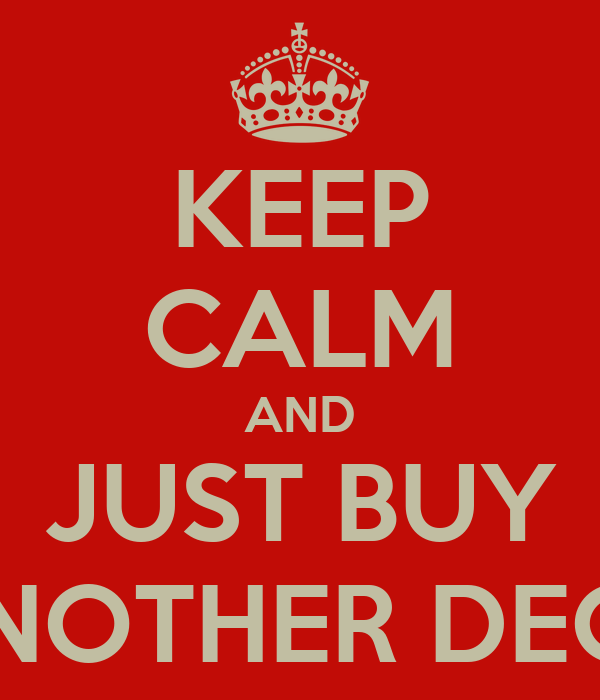 KEEP CALM AND JUST BUY ANOTHER DECK