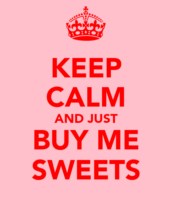 KEEP CALM AND JUST BUY ME SWEETS