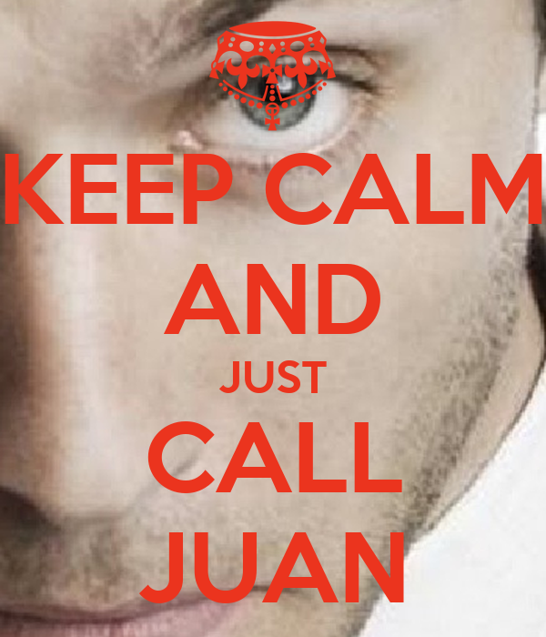 KEEP CALM AND JUST CALL JUAN