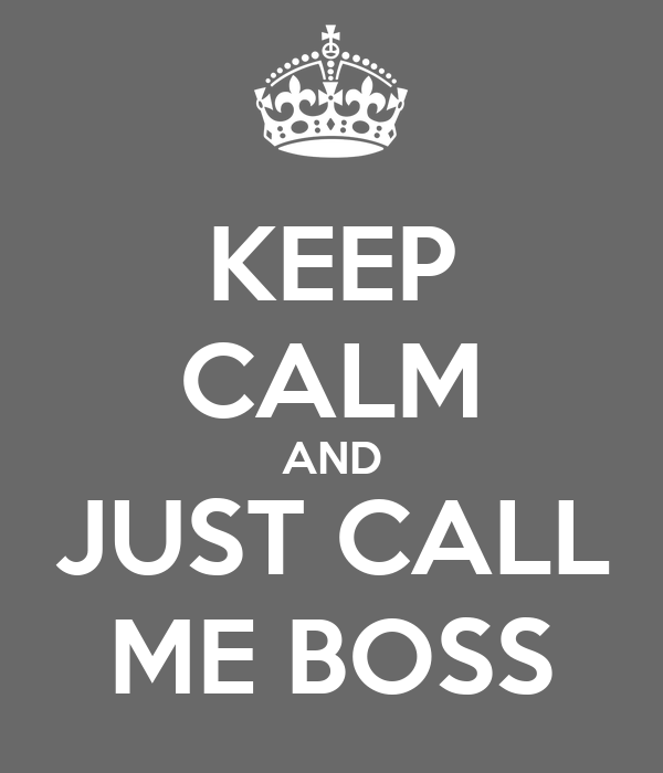 KEEP CALM AND JUST CALL ME BOSS