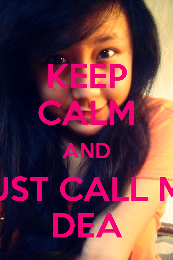 KEEP CALM AND JUST CALL ME DEA