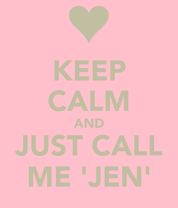 KEEP CALM AND JUST CALL ME 'JEN'