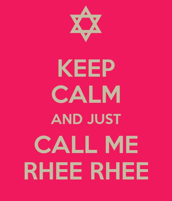 KEEP CALM AND JUST CALL ME RHEE RHEE