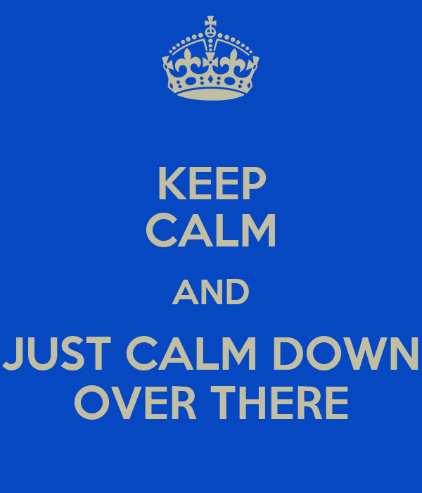 KEEP CALM AND JUST CALM DOWN OVER THERE
