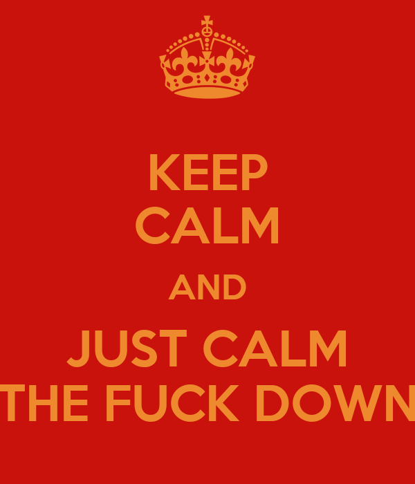 KEEP CALM AND JUST CALM THE FUCK DOWN