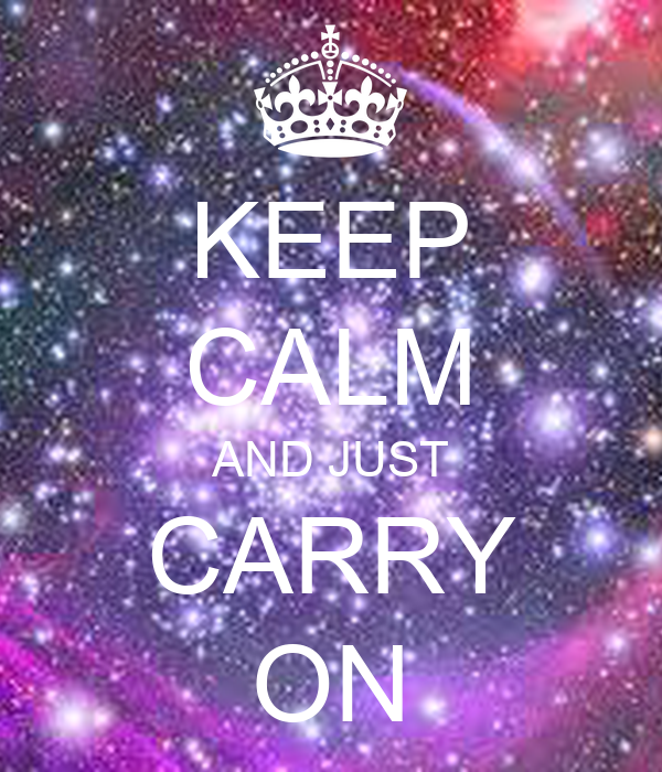 KEEP CALM AND JUST CARRY ON