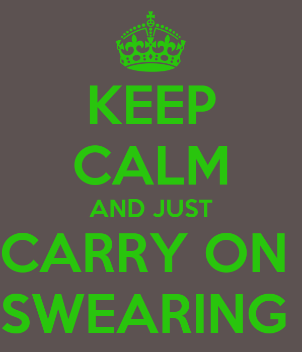 KEEP CALM AND JUST CARRY ON  SWEARING