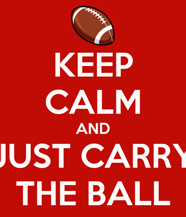 KEEP CALM AND JUST CARRY THE BALL