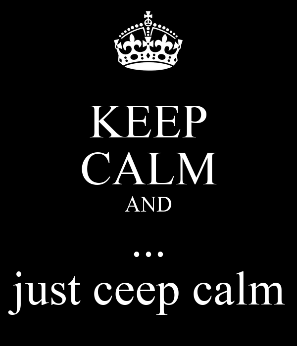 KEEP CALM AND ...  just ceep calm