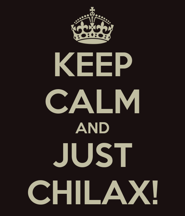 KEEP CALM AND JUST CHILAX!