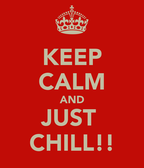 KEEP CALM AND JUST  CHILL!!