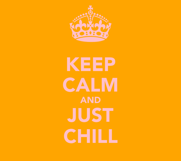 KEEP CALM AND JUST CHILL