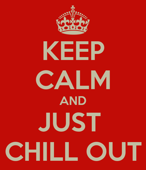 KEEP CALM AND JUST  CHILL OUT