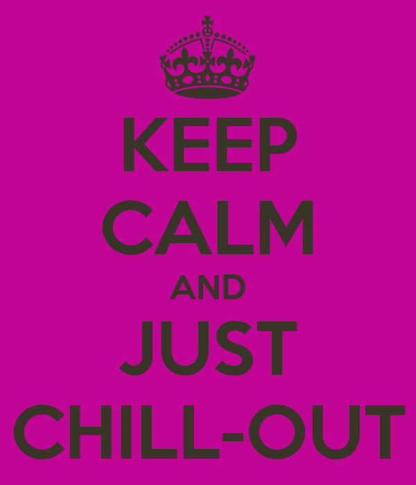 KEEP CALM AND JUST CHILL-OUT