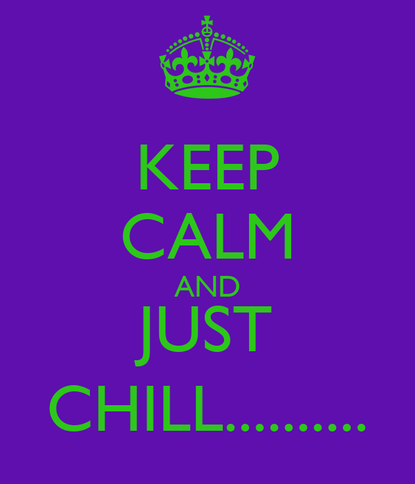 KEEP CALM AND JUST CHILL..........