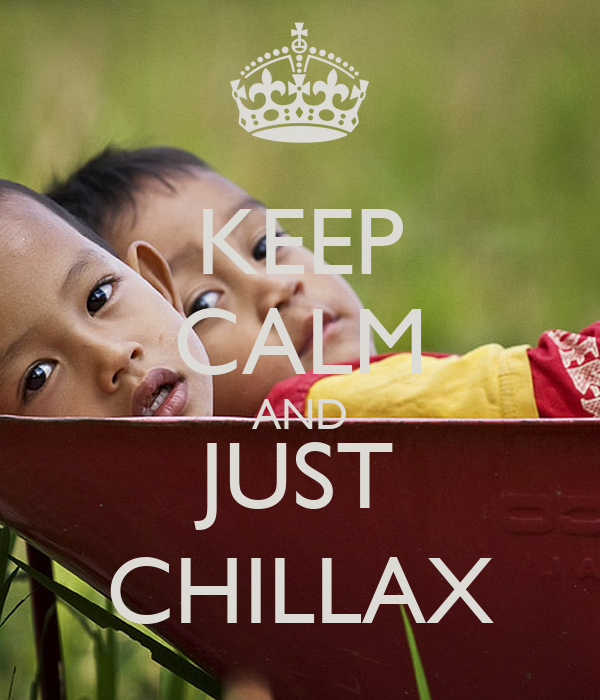 KEEP CALM AND JUST CHILLAX