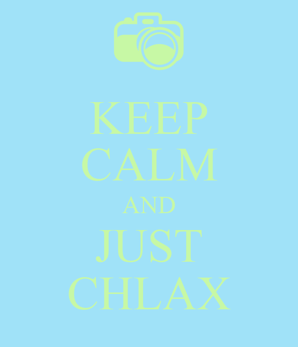 KEEP CALM AND JUST CHLAX