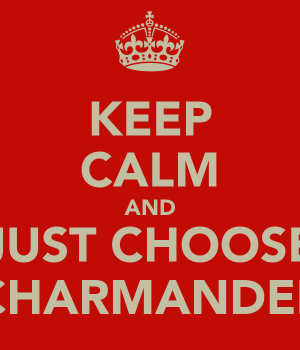 KEEP CALM AND JUST CHOOSE CHARMANDER