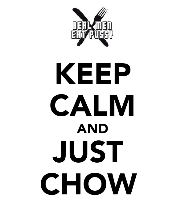 KEEP CALM AND JUST  CHOW