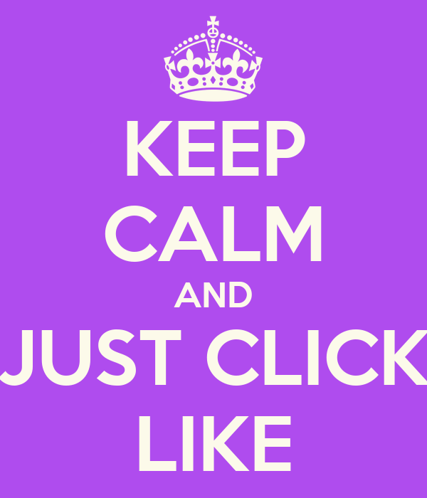 KEEP CALM AND JUST CLICK LIKE