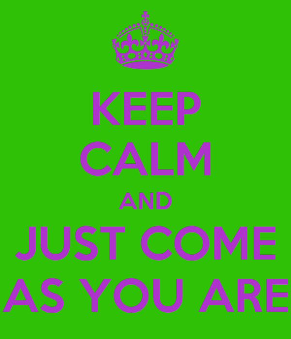 KEEP CALM AND JUST COME AS YOU ARE
