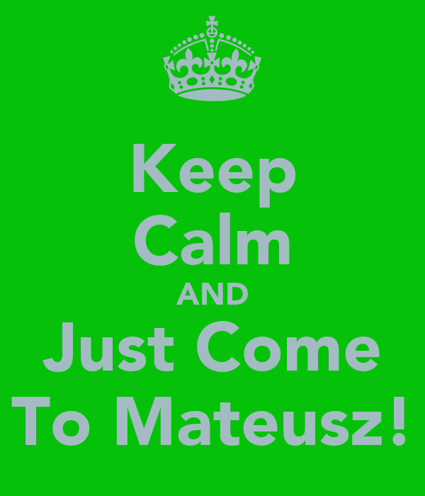 Keep Calm AND Just Come To Mateusz!