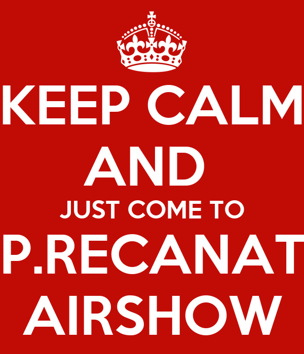 KEEP CALM AND  JUST COME TO  P.RECANATI AIRSHOW