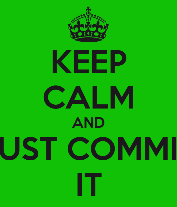 KEEP CALM AND JUST COMMIT IT