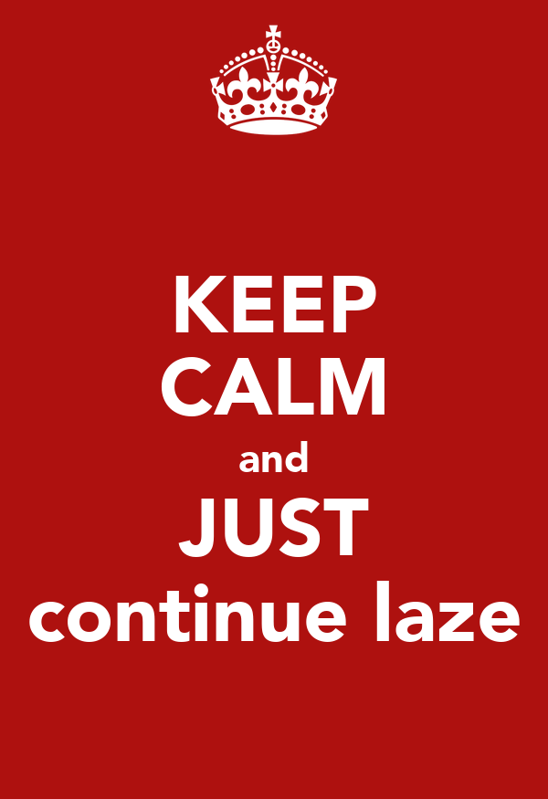 KEEP CALM and JUST continue laze