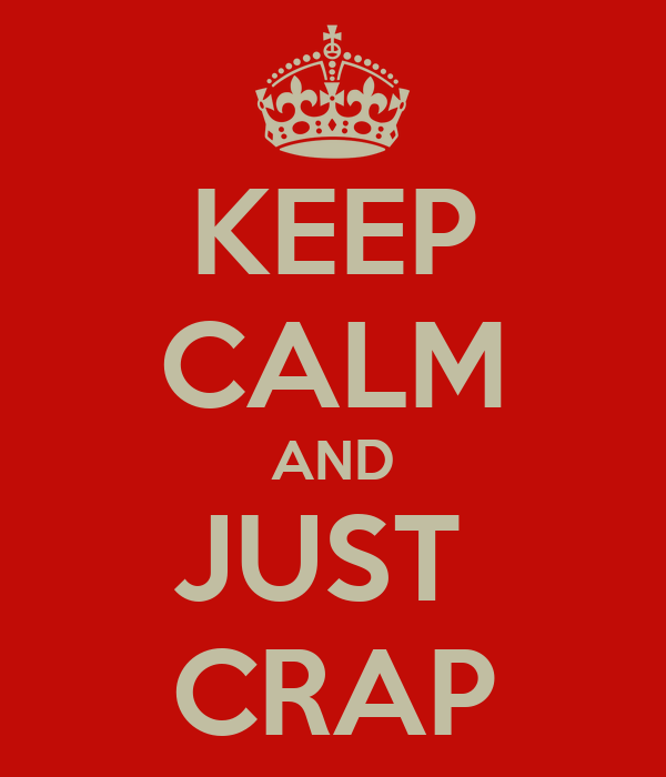 KEEP CALM AND JUST  CRAP