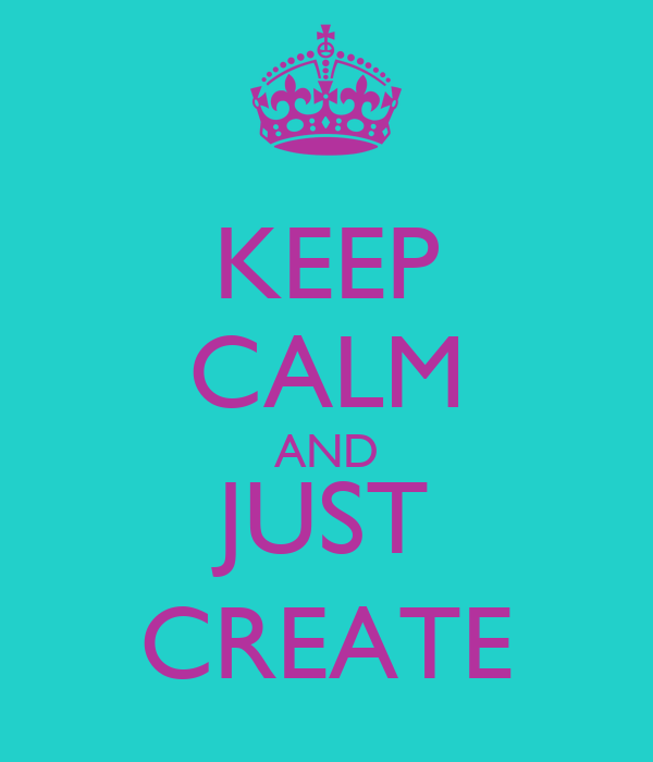 KEEP CALM AND JUST CREATE