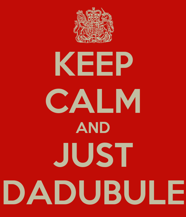KEEP CALM AND JUST DADUBULE