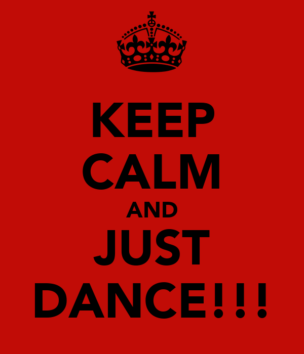 KEEP CALM AND JUST DANCE!!!