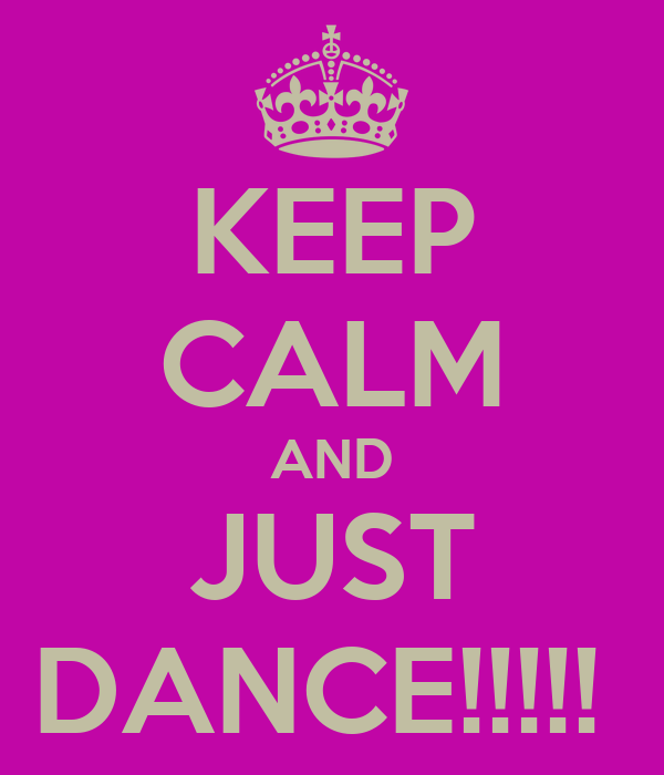 KEEP CALM AND JUST DANCE!!!!!