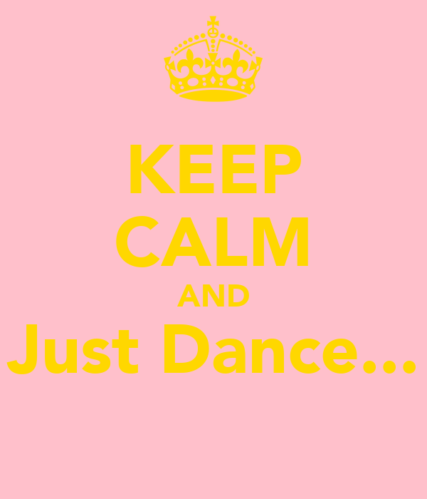 KEEP CALM AND Just Dance...
