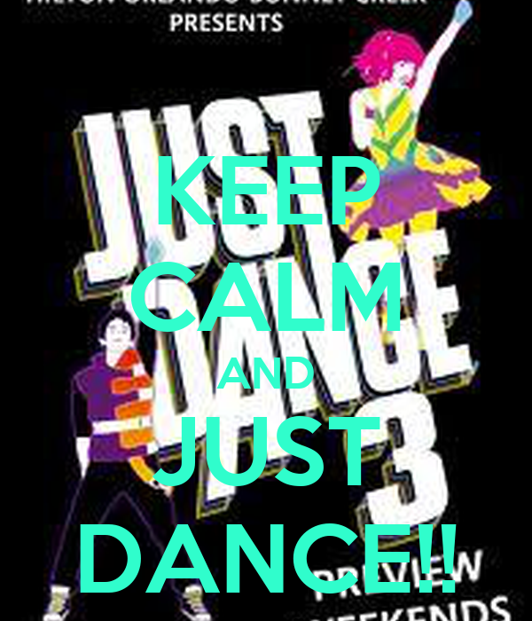 KEEP CALM AND JUST DANCE!!
