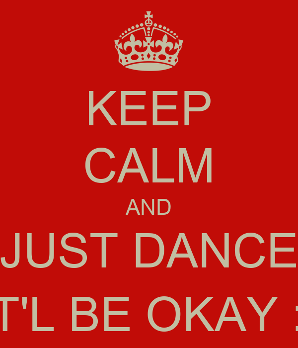KEEP CALM AND JUST DANCE IT'L BE OKAY :)