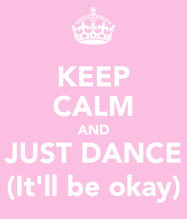 KEEP CALM AND JUST DANCE (It'll be okay)