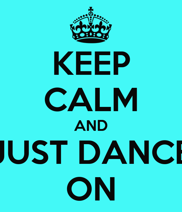 KEEP CALM AND JUST DANCE ON