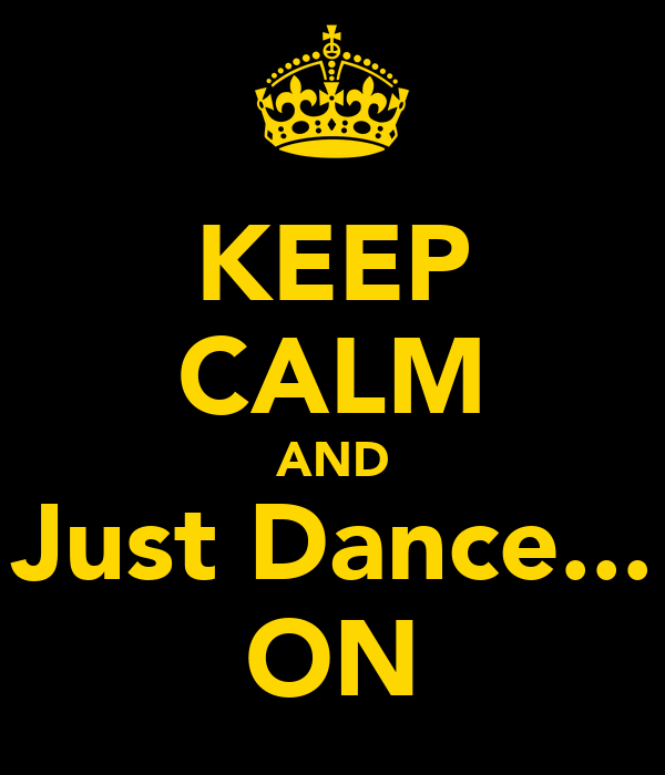 KEEP CALM AND Just Dance... ON