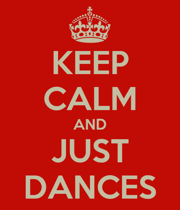 KEEP CALM AND JUST DANCES