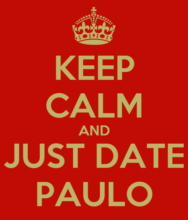 KEEP CALM AND JUST DATE PAULO