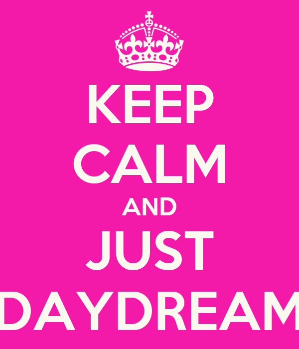 KEEP CALM AND JUST DAYDREAM