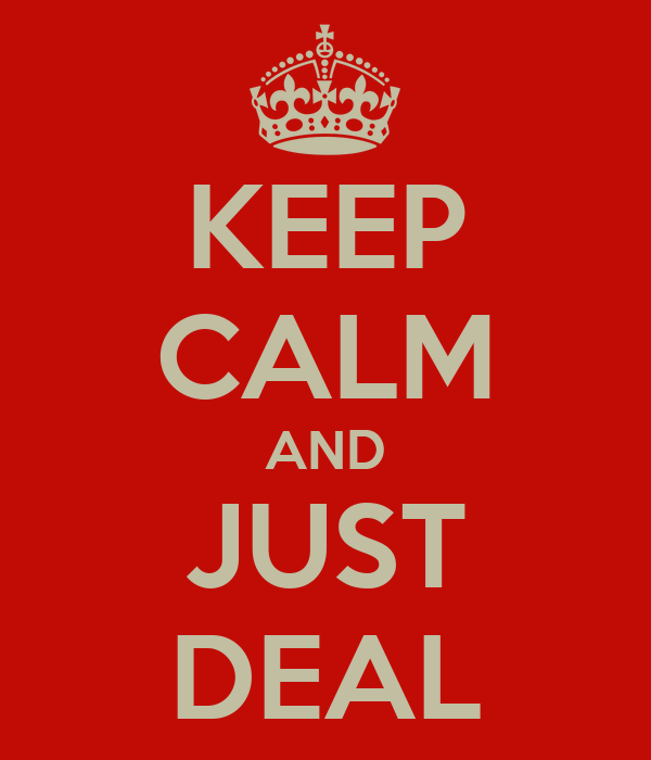 KEEP CALM AND JUST DEAL