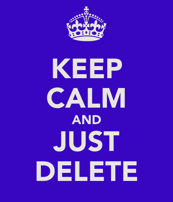KEEP CALM AND JUST DELETE