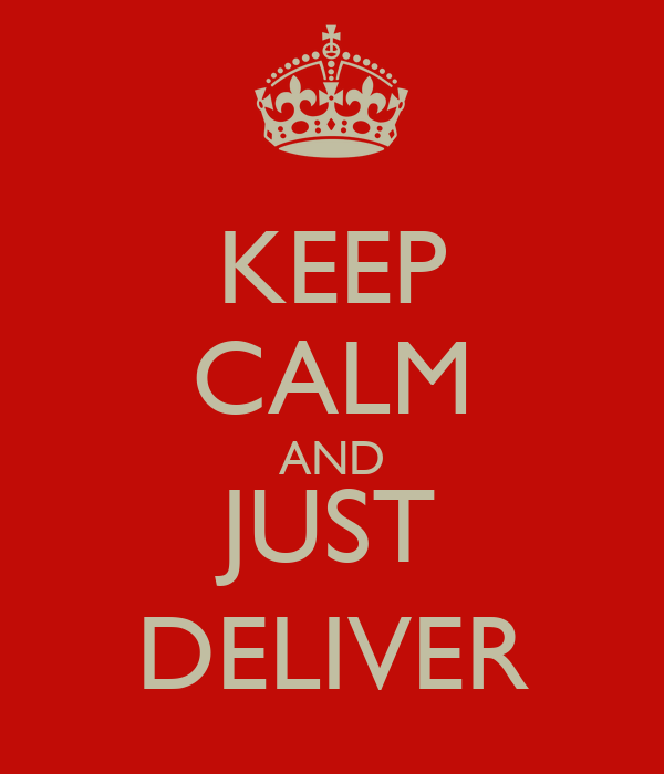 KEEP CALM AND JUST DELIVER